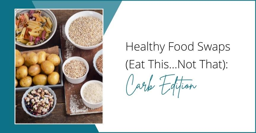 Healthy Food Swaps (Eat This…Not That): Carb Edition